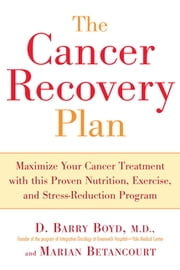 The Cancer Recovery Plan - How to Increase the Effectiveness of Your Treatment and Live a Fuller, Healthier ebook by Barry Boyd,Marian Betancourt