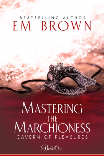 Mastering the Marchioness (Book 1 in the Cavern of Pleasure Series) ebook by Em Brown