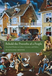 Behold the Proverbs of a People - Proverbial Wisdom in Culture, Literature, and Politics ebook by Wolfgang Mieder