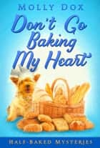 Don't Go Baking My Heart - Half-Baked Mysteries, #1 ebook by Molly Dox