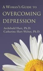 Woman's Guide to Overcoming Depression, A ebook by Archibald D. Hart, PhD, Catherine Hart Weber