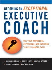 Becoming an Exceptional Executive Coach - Use Your Knowledge, Experience, and Intuition to Help Leaders Excel ebook by Michael FRISCH,Robert LEE,Karen L. METZGER,Jeremy ROBINSON,Judy ROSEMARIN