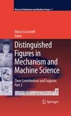 Distinguished Figures in Mechanism and Machine Science - Their Contributions and Legacies, Part 2 ebook by Marco Ceccarelli