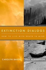 Extinction Dialogs - How to Live with Death in Mind ebook by Carolyn Baker & Guy McPherson