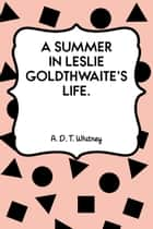 A Summer in Leslie Goldthwaite's Life. ebook by A. D. T. Whitney