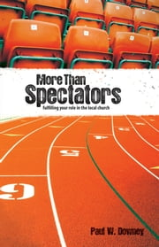 More than Spectators - Fulfilling Your Role In the Local Church ebook by Paul W. Downey