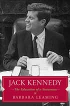 Jack Kennedy: The Education of a Statesman ebook by Barbara Leaming