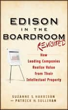 Edison in the Boardroom Revisited - How Leading Companies Realize Value from Their Intellectual Property ebook by Suzanne S. Harrison, Patrick H. Sullivan