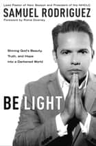 Be Light - Shining God's Beauty, Truth, and Hope into a Darkened World ebook by Samuel Rodriguez, Roma Downey