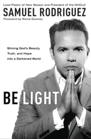 Be Light - Shining God's Beauty, Truth, and Hope into a Darkened World ebook by Samuel Rodriguez,Roma Downey