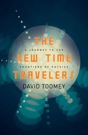 The New Time Travelers: A Journey to the Frontiers of Physics ebook by David Toomey