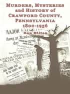 Murders, Mysteries and History of Crawford County, Pennsylvania 1800 – 1956 ebook by Don Hilton