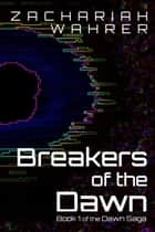Breakers of the Dawn: Book 1 of the Dawn Saga ebook by Zachariah Wahrer