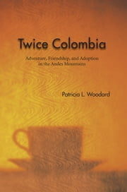 Twice Colombia - Adventure, Friendship, and Adoption in the Andes Mountains ebook by Patricia L. Woodard