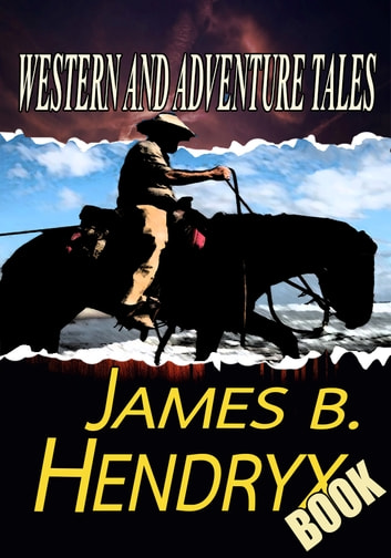 THE JAMES B. HENDRYX BOOK - 8 TIMELESS STORIES ebook by JAMES B. HENDRYX