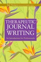 Therapeutic Journal Writing - An Introduction for Professionals ebook by Kate Thompson, Kathleen Adams