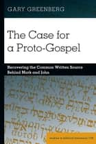 The Case for a Proto-Gospel - Recovering the Common Written Source Behind Mark and John ebook by Gary Greenberg
