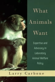 What Animals Want: Expertise and Advocacy in Laboratory Animal Welfare Policy ebook by Larry Carbone