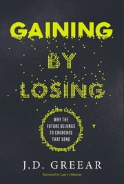 Gaining By Losing - Why the Future Belongs to Churches that Send ebook by J.D. Greear,Larry Osborne