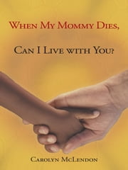 When My Mommy Dies, Can I Live with You? ebook by Carolyn McLendon