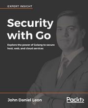 Security with Go - Explore the power of Golang to secure host, web, and cloud services ebook by John Daniel Leon
