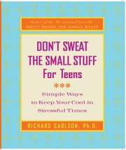 Don't Sweat the Small Stuff for Teens - Simple Ways to Keep Your Cool in Stressful Times ebook by Richard Carlson