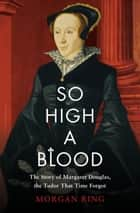 So High a Blood ebook by The Story of Margaret Douglas, the Tudor That Time Forgot