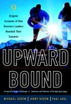 Upward Bound - Nine Original Accounts of How Business Leaders Reached Their Summits ebook by Michael Useem, Jerry Useem, Paul Asel