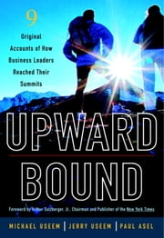 Upward Bound - Nine Original Accounts of How Business Leaders Reached Their Summits ebook by Michael Useem,Jerry Useem,Paul Asel