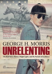 Unrelenting - The Real Story: Horses, Bright Lights and My Pursuit of Excellence ebook by George H Morris,Karen Robertson Terry