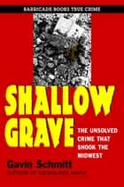 Shallow Grave - The Unsolved Crime That Shook The Midwest ebook by Gavin Schmitt
