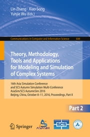 Theory, Methodology, Tools and Applications for Modeling and Simulation of Complex Systems - 16th Asia Simulation Conference and SCS Autumn Simulation Multi-Conference, AsiaSim/SCS AutumnSim 2016, Beijing, China, October 8-11, 2016, Proceedings, Part II ebook by Lin Zhang,Xiao Song,Yunjie Wu