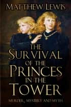 The Survival of the Princes in the Tower - Murder, Mystery and Myth ebook by Matthew Lewis