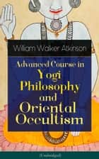 Advanced Course in Yogi Philosophy and Oriental Occultism (Unabridged) - Light On The Path, Spiritual Consciousness, The Voice Of Silence, Karma Yoga, Gnani Yoga, Bhakti Yoga, Dharma, Riddle Of The Universe, Matter And Force & Mind And Spirit ebook by William Walker Atkinson, Yogi Ramacharaka