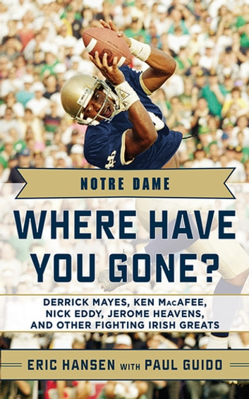 Notre Dame - Where Have You Gone? Derrick Mayes, Ken MacAfee, Nick Eddy, Jerome Heavens, and Other Fighting Irish Greats ebook by Paul Guido,Eric Hansen