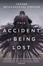 This Accident of Being Lost - Songs and Stories ebook by Leanne Betasamosake Simpson
