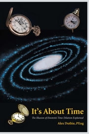 It's About Time - The Illusion of Einstein'S Time Dilation Explained ebook by Alex Duthie