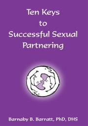 Ten Keys to Successful Sexual Partnering ebook by Phd. DHS Barnaby Barratt