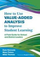 How to Use Value-Added Analysis to Improve Student Learning - A Field Guide for School and District Leaders ebook by Kate Kennedy, Mary Peters, James M. Thomas