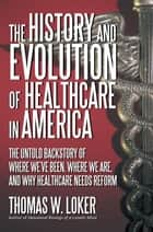 The History and Evolution of Healthcare in America ebook by Thomas W. Loker