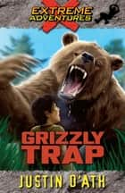 Grizzly Trap: Extreme Adventures - Extreme Adventures ebook by Justin D'Ath