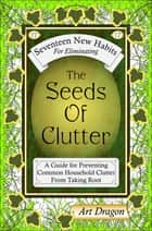 The Seeds of Clutter: A Guide for Preventing Common Household Clutter From Taking Root ebook by Art Dragon