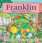 Franklin Says I Love You ebook by Paulette Bourgeois, Brenda Clark