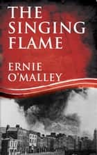 The Singing Flame: Ernie O'Malley's Irish Civil War ebook by Ernie O'Malley, Mr Cormac O'Malley