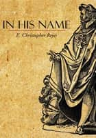 In His Name ebook by E. Christopher Reyes