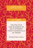 The Politics and Business of Self-Interest from Tocqueville to Trump ebook by Richard Ned Lebow