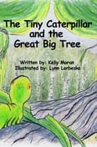 The Tiny Caterpillar and the Great Big Tree ebook by Kelly Moran