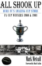 All Shook Up: Bury FC's Amazing Cup Story - FA Cup Winners 1900 & 1903 ebook by Mark Metcalf
