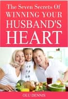 The Seven Secrets Of Winning Your Husband's Heart ebook by Olu Dennis