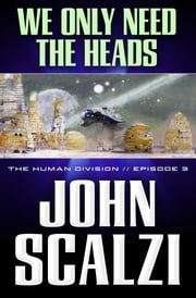 The Human Division #3: We Only Need the Heads ebook by John Scalzi